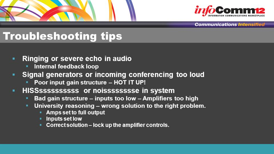 Troubleshooting tips  Ringing or severe echo in audio  Internal feedback loop  Signal generators or incoming conferencing too loud  Poor input gain structure – HOT IT UP.