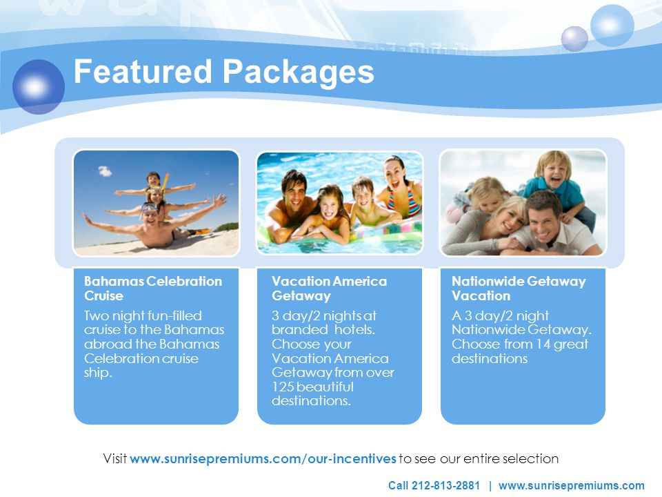 Featured Packages Visit www.sunrisepremiums.com/our-incentives to see our entire selection Bahamas Celebration Cruise Two night fun-filled cruise to the Bahamas abroad the Bahamas Celebration cruise ship.