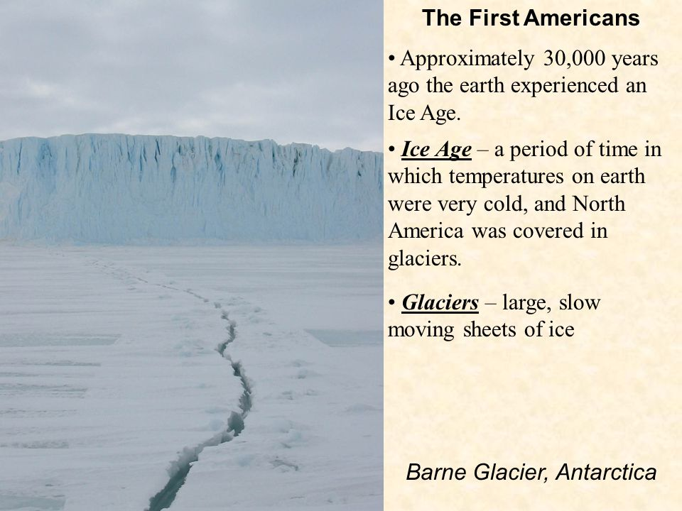 The First Americans Glaciers – large, slow moving sheets of ice Approximately 30,000 years ago the earth experienced an Ice Age.