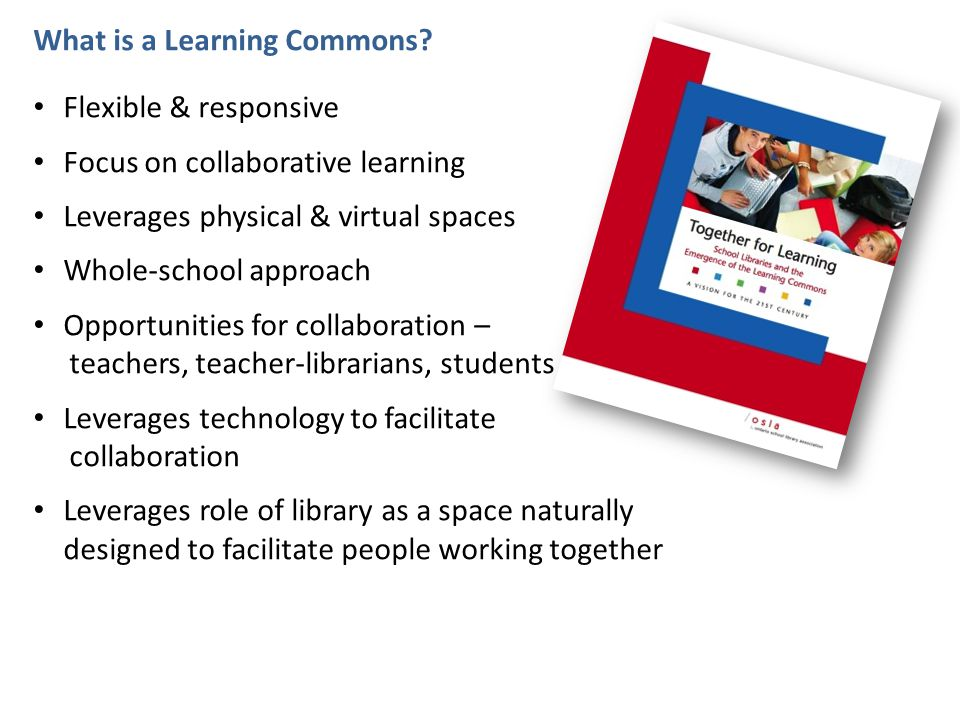 What is a Learning Commons? Flexible & responsive Focus on collaborative learning Leverages physical & virtual spaces Whole-school approach Opportunit