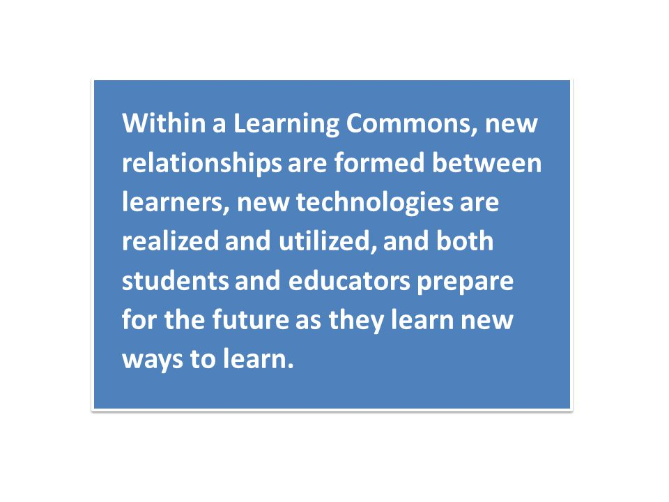 Within a Learning Commons, new relationships are formed between learners, new technologies are realized and utilized, and both students and educators prepare for the future as they learn new ways to learn.