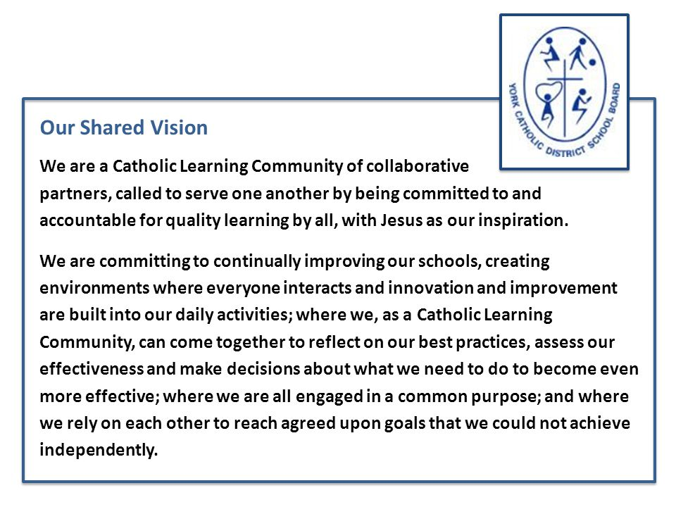 Our Shared Vision We are a Catholic Learning Community of collaborative partners, called to serve one another by being committed to and accountable for quality learning by all, with Jesus as our inspiration.