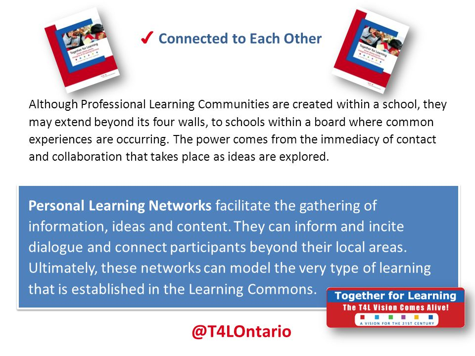 ✔ Connected to Each Other Although Professional Learning Communities are created within a school, they may extend beyond its four walls, to schools wi