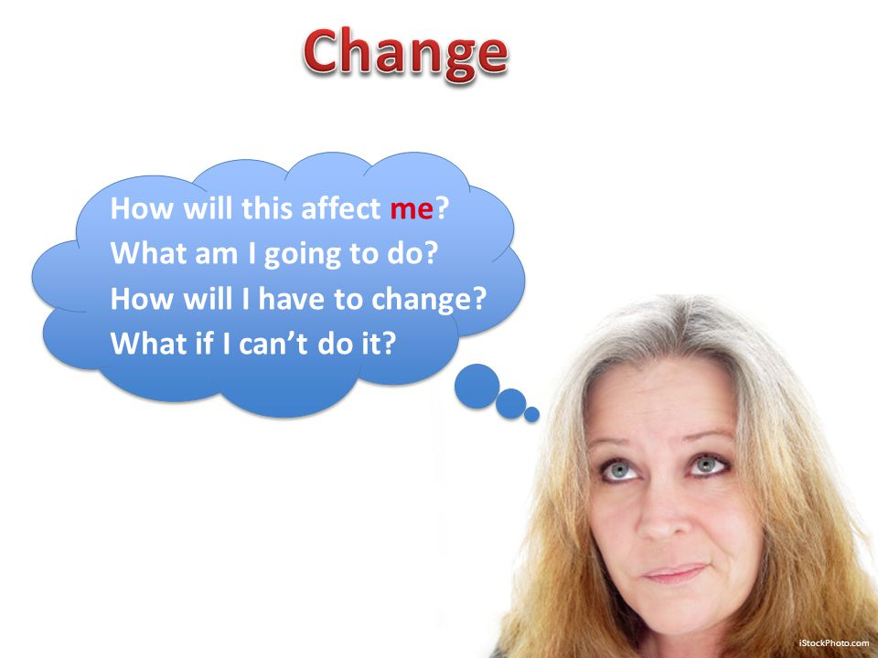 iStockPhoto.com How will this affect me? What am I going to do? How will I have to change? What if I can't do it?