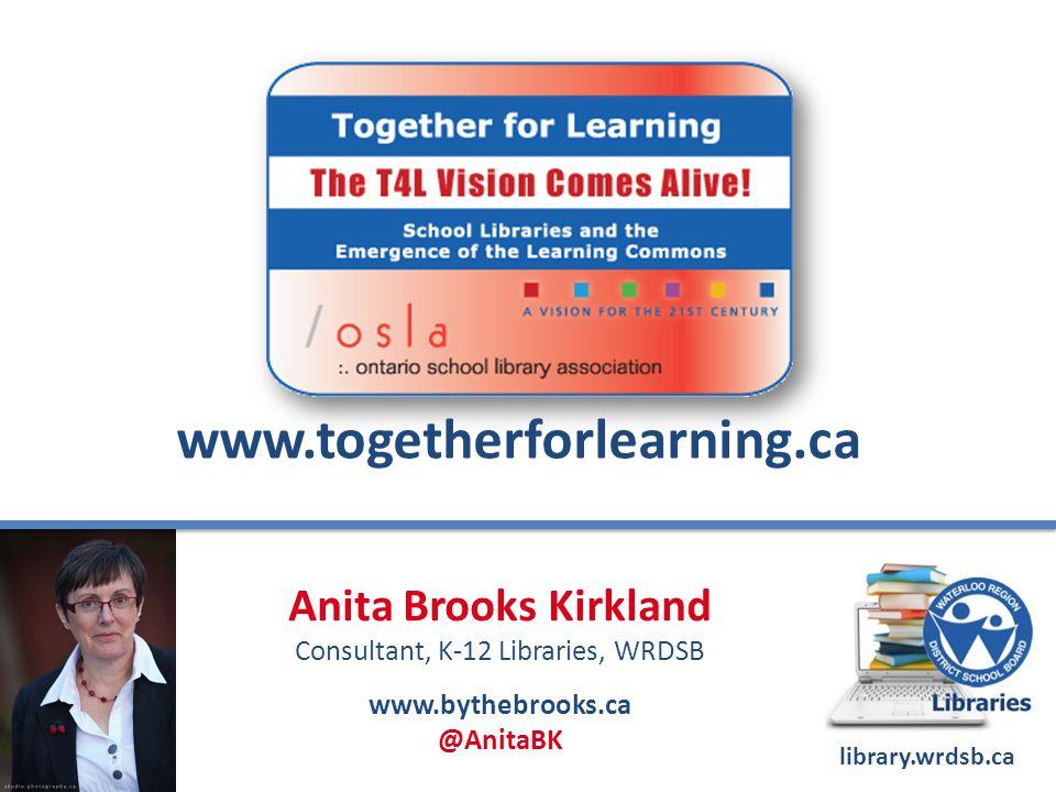 www.togetherforlearning.ca Anita Brooks Kirkland Consultant, K-12 Libraries, WRDSB www.bythebrooks.ca @AnitaBK library.wrdsb.ca