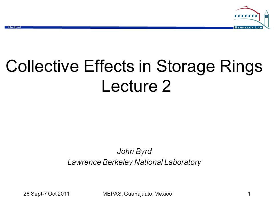 John Byrd 26 Sept-7 Oct 2011MEPAS, Guanajuato, Mexico1 Collective Effects in Storage Rings Lecture 2 John Byrd Lawrence Berkeley National Laboratory
