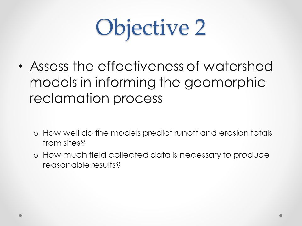 Objective 2 Assess the effectiveness of watershed models in informing the geomorphic reclamation process o How well do the models predict runoff and e