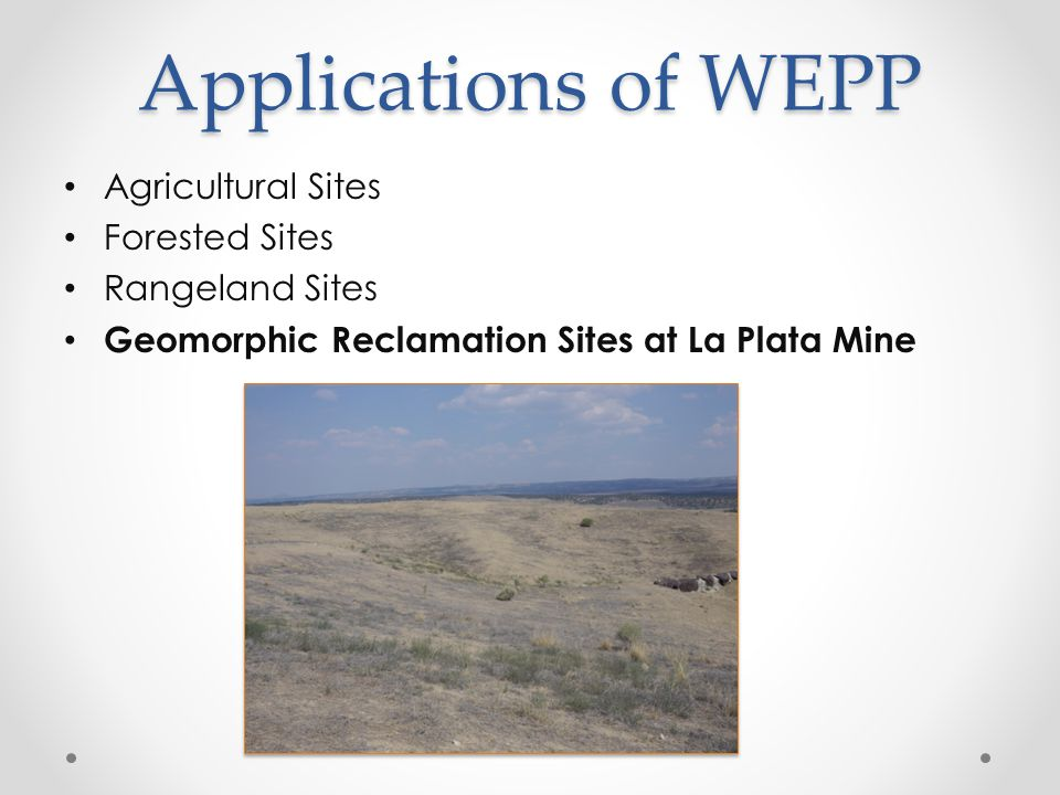 Applications of WEPP Agricultural Sites Forested Sites Rangeland Sites Geomorphic Reclamation Sites at La Plata Mine