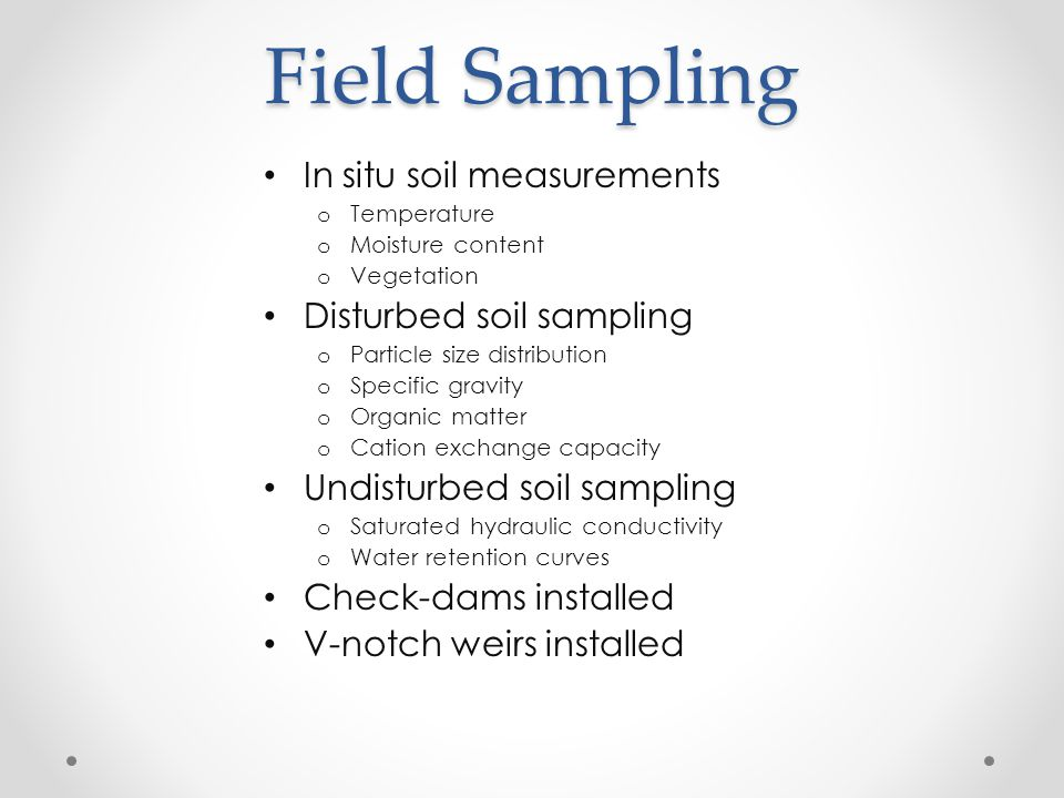 Field Sampling In situ soil measurements o Temperature o Moisture content o Vegetation Disturbed soil sampling o Particle size distribution o Specific