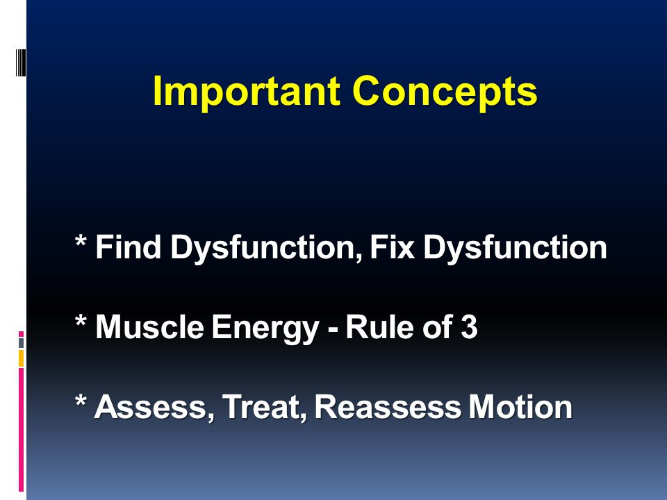 * Find Dysfunction, Fix Dysfunction * Muscle Energy - Rule of 3 * Assess, Treat, Reassess Motion Important Concepts