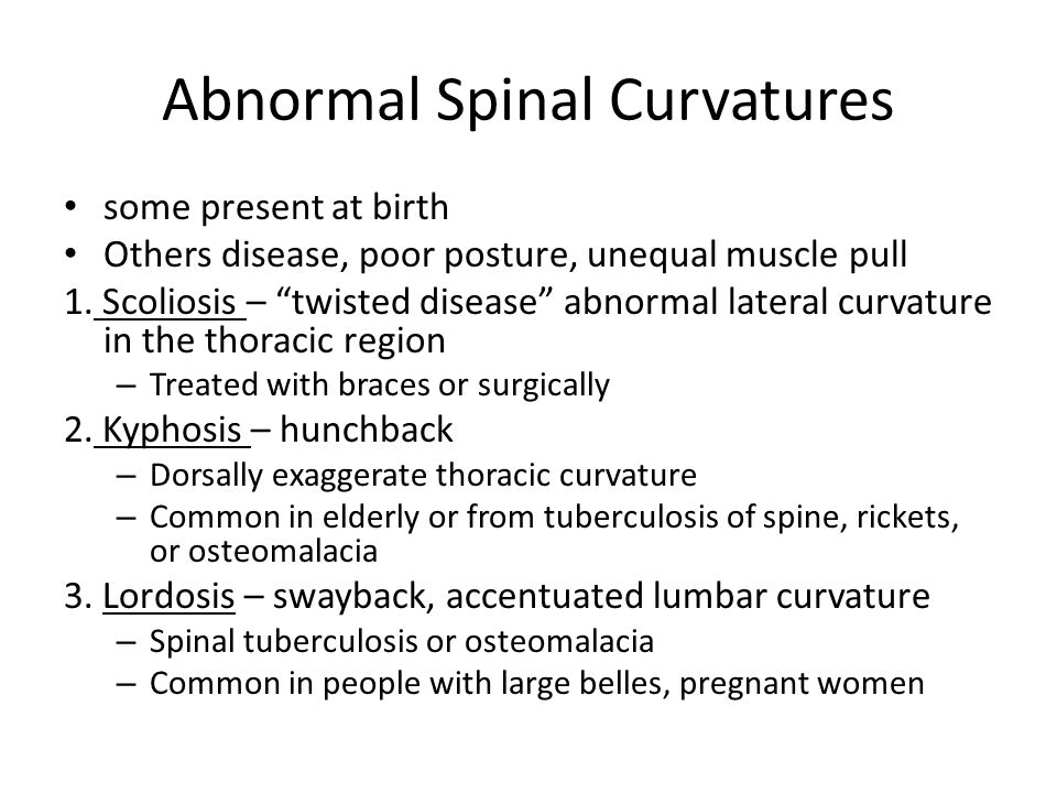 "Abnormal Spinal Curvatures some present at birth Others disease, poor posture, unequal muscle pull 1. Scoliosis – ""twisted disease"" abnormal lateral c"