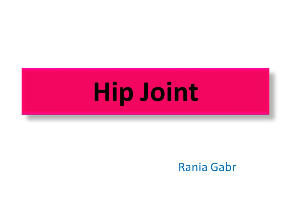 Objectives Know the type and formation of hip joint.