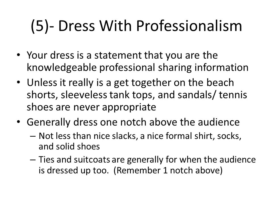 (5)- Dress With Professionalism Your dress is a statement that you are the knowledgeable professional sharing information Unless it really is a get together on the beach shorts, sleeveless tank tops, and sandals/ tennis shoes are never appropriate Generally dress one notch above the audience – Not less than nice slacks, a nice formal shirt, socks, and solid shoes – Ties and suitcoats are generally for when the audience is dressed up too.