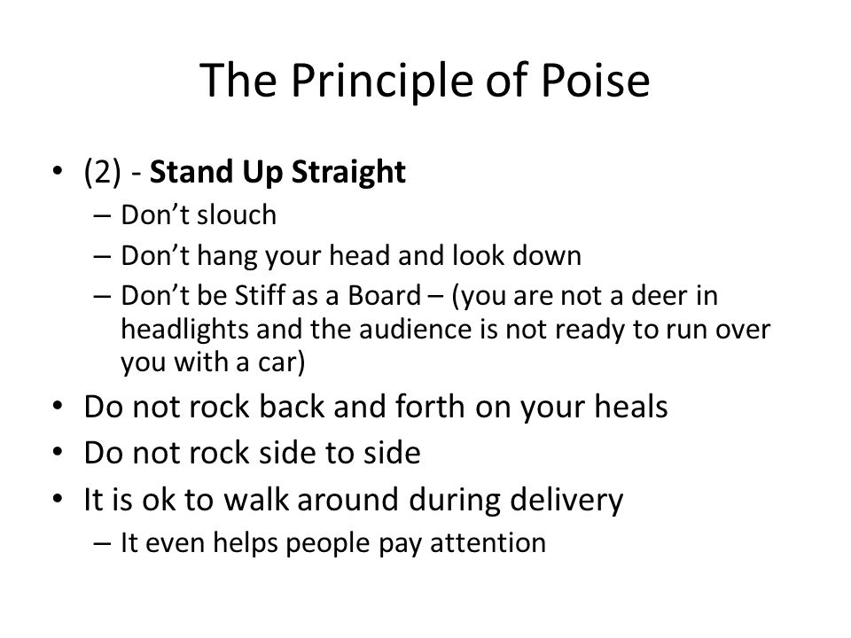The Principle of Poise (2) - Stand Up Straight – Don't slouch – Don't hang your head and look down – Don't be Stiff as a Board – (you are not a deer in headlights and the audience is not ready to run over you with a car) Do not rock back and forth on your heals Do not rock side to side It is ok to walk around during delivery – It even helps people pay attention