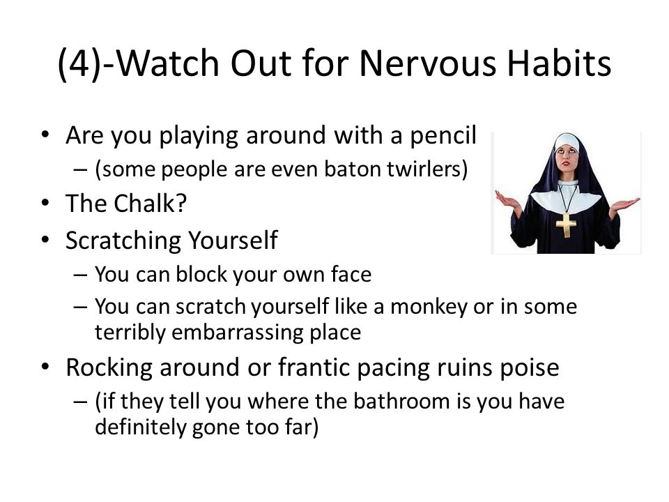 (4)-Watch Out for Nervous Habits Are you playing around with a pencil – (some people are even baton twirlers) The Chalk.