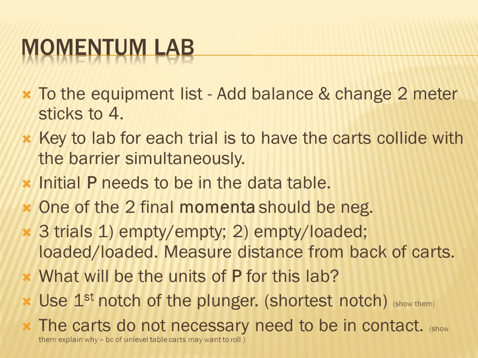  To the equipment list - Add balance & change 2 meter sticks to 4.  Key to lab for each trial is to have the carts collide with the barrier simultan