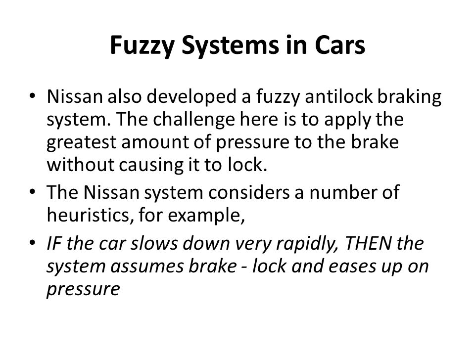 Fuzzy Systems in Cars Nissan also developed a fuzzy antilock braking system. The challenge here is to apply the greatest amount of pressure to the bra