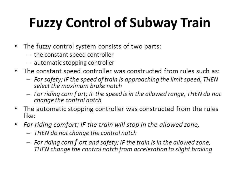 Fuzzy Control of Subway Train The fuzzy control system consists of two parts: – the constant speed controller – automatic stopping controller The cons