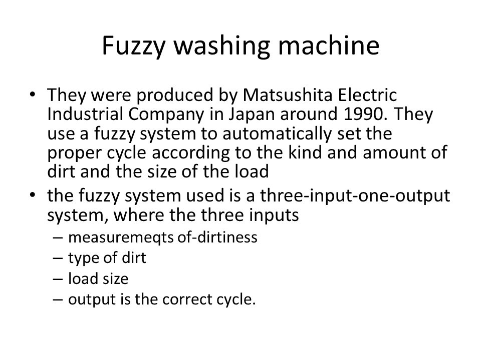 Fuzzy washing machine They were produced by Matsushita Electric Industrial Company in Japan around 1990. They use a fuzzy system to automatically set