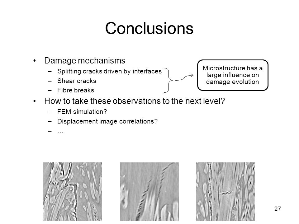 27 Damage mechanisms –Splitting cracks driven by interfaces –Shear cracks –Fibre breaks How to take these observations to the next level.