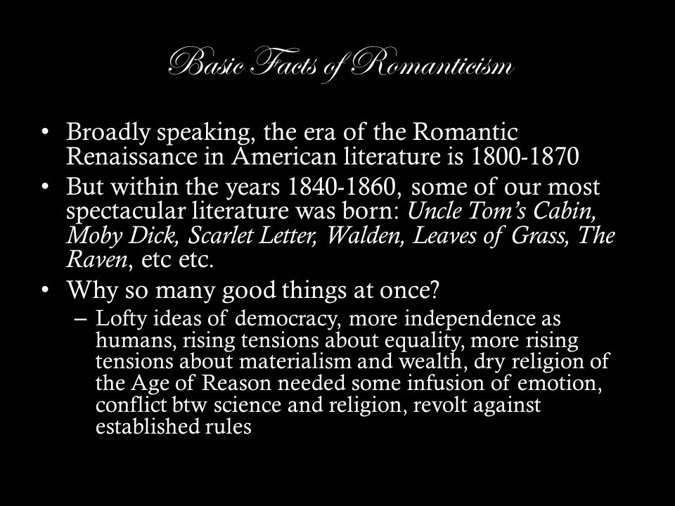 Basic Facts of Romanticism Broadly speaking, the era of the Romantic Renaissance in American literature is 1800-1870 But within the years 1840-1860, some of our most spectacular literature was born: Uncle Tom's Cabin, Moby Dick, Scarlet Letter, Walden, Leaves of Grass, The Raven, etc etc.