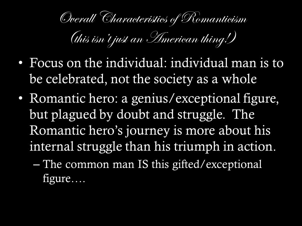 Overall Characteristics of Romanticism (this isn't just an American thing!) Focus on the individual: individual man is to be celebrated, not the society as a whole Romantic hero: a genius/exceptional figure, but plagued by doubt and struggle.