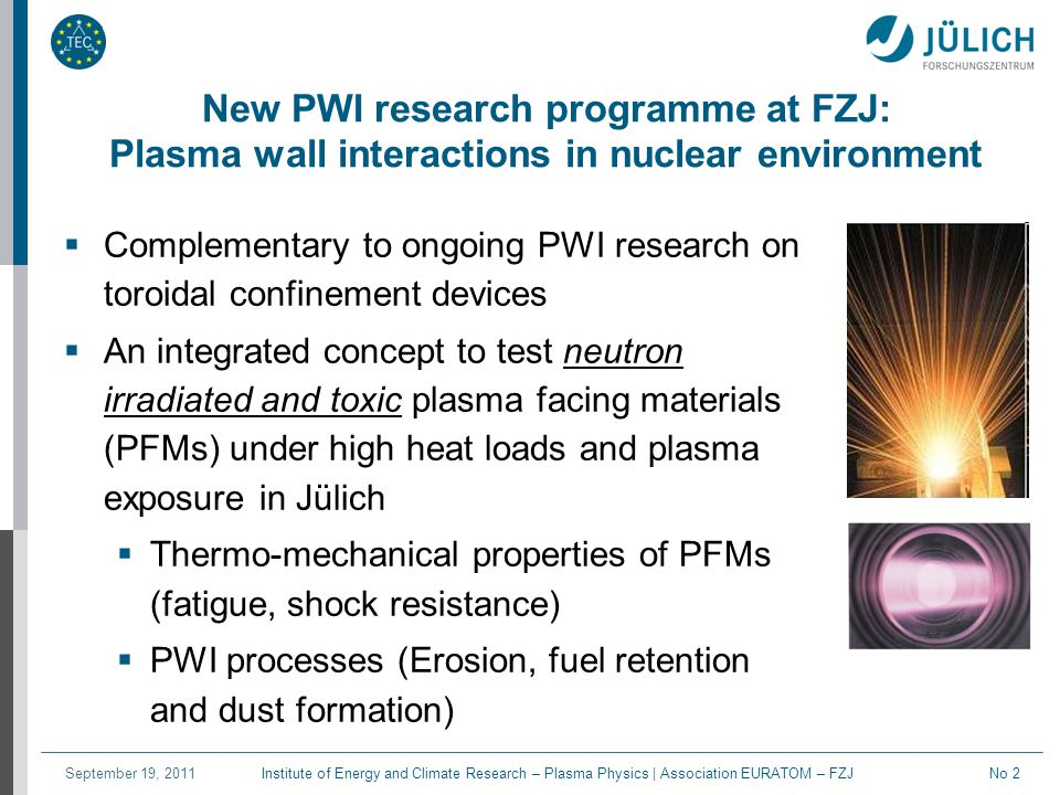 Institute of Energy and Climate Research – Plasma Physics | Association EURATOM – FZJSeptember 19, 2011No 3 PWI with Be and neutron irradiated PFMs at FZJ - Elements of the integrated concept  A linear plasma device inside a Hot Cell (JULE-PSI) with integrated surface analysis station for toxic and activated materials (T- retention, surface composition and morphology, mainly based on laser techniques)  A non-nuclear twin outside the Hot Cells, developed from a pilot experiment (PSI-2 Jülich)  High heat load e- beam test facility inside Hot Cell (JUDITH- 1 upgrade)  High heat load e- beam test facility for large components outside Hot Cell (JUDITH-2) but with Be handling capability  Hot Material Laboratory (Hot metallography, Laser profilometry, thermo physics lab, scanning electron microscopy in Hot Cell environment)  Dedicated modelling activities (ERO, B2-Eirene)