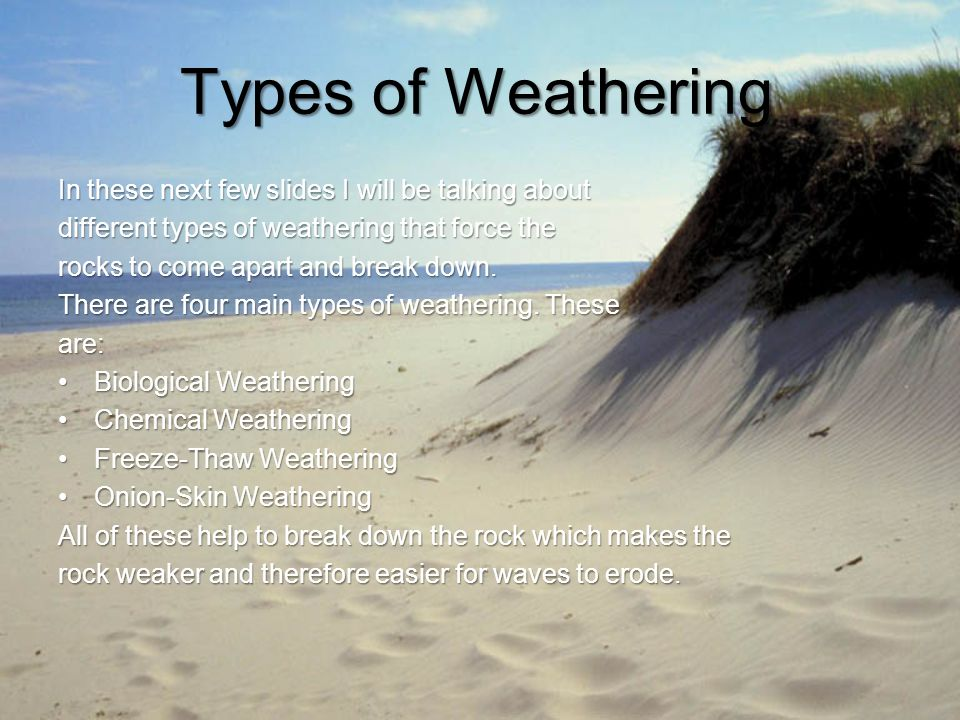 Types of Weathering In these next few slides I will be talking about different types of weathering that force the rocks to come apart and break down.