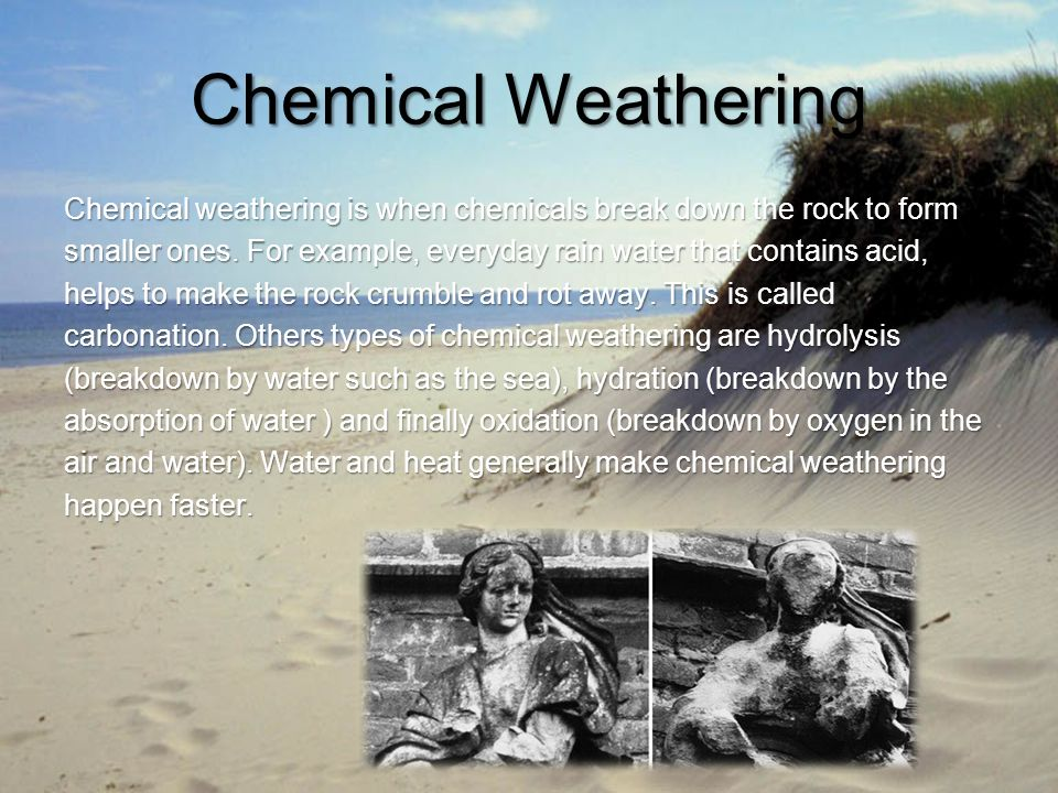 Chemical Weathering Chemical weathering is when chemicals break down the rock to form smaller ones. For example, everyday rain water that contains aci