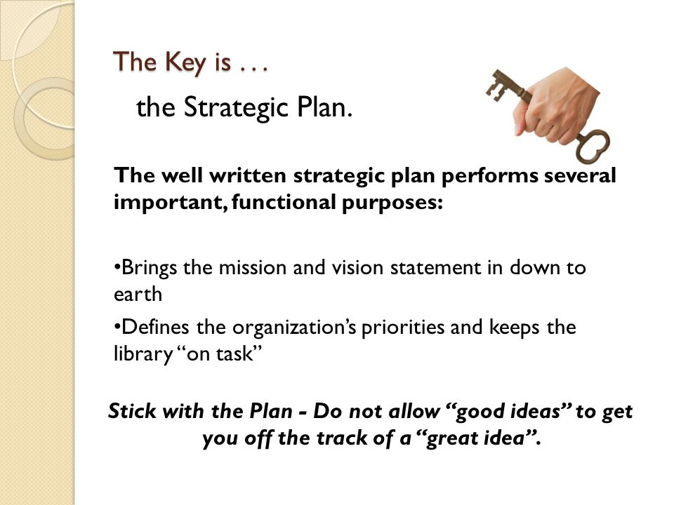 The well written strategic plan performs several important, functional purposes: Brings the mission and vision statement in down to earth Defines the organization's priorities and keeps the library on task Stick with the Plan - Do not allow good ideas to get you off the track of a great idea .