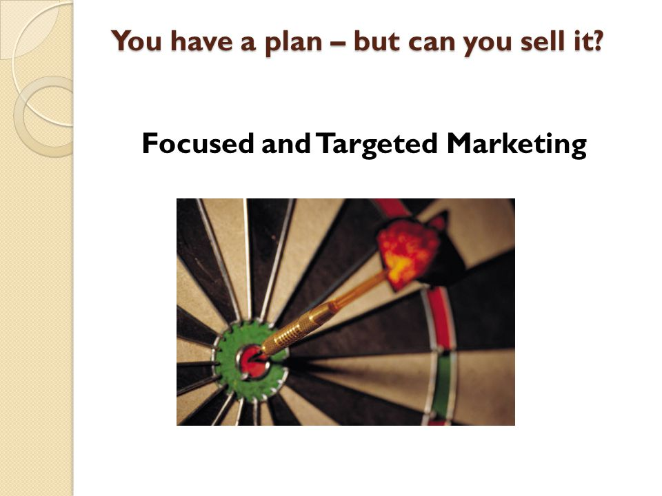 You have a plan – but can you sell it Focused and Targeted Marketing