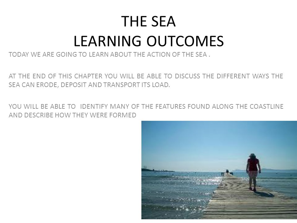 THE SEA LEARNING OUTCOMES TODAY WE ARE GOING TO LEARN ABOUT THE ACTION OF THE SEA. AT THE END OF THIS CHAPTER YOU WILL BE ABLE TO DISCUSS THE DIFFEREN