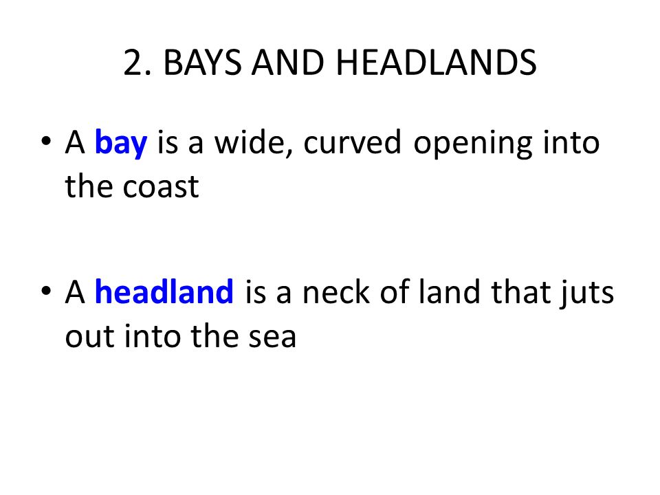 2. BAYS AND HEADLANDS A bay is a wide, curved opening into the coast A headland is a neck of land that juts out into the sea