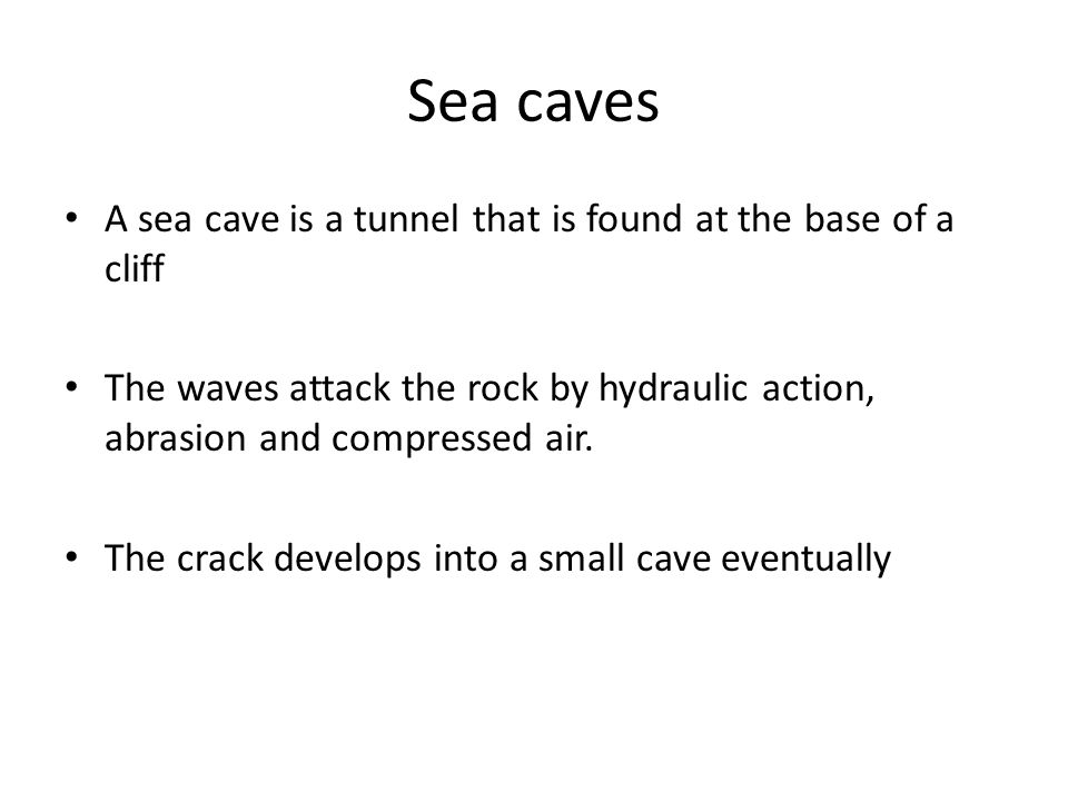 A sea cave is a tunnel that is found at the base of a cliff The waves attack the rock by hydraulic action, abrasion and compressed air.