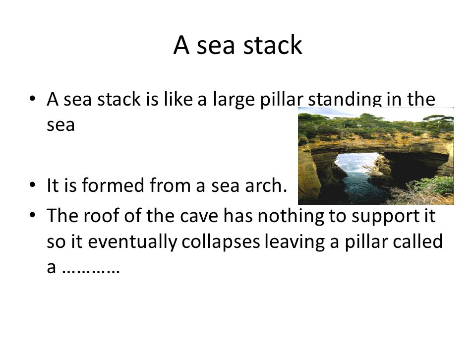 A sea stack A sea stack is like a large pillar standing in the sea It is formed from a sea arch.