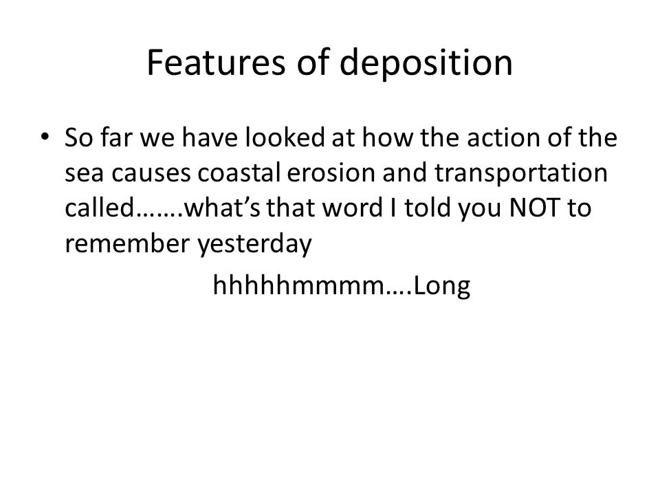 Features of deposition So far we have looked at how the action of the sea causes coastal erosion and transportation called…….what's that word I told you NOT to remember yesterday hhhhhmmmm….Long