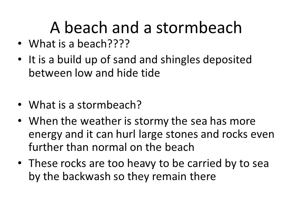 A beach and a stormbeach What is a beach???? It is a build up of sand and shingles deposited between low and hide tide What is a stormbeach? When the