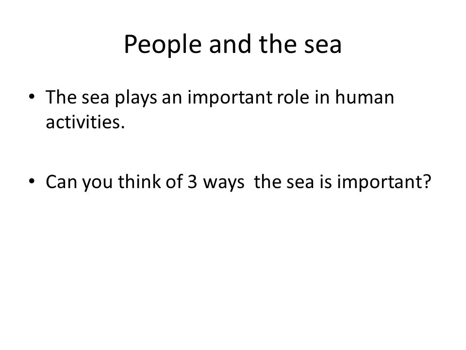 People and the sea The sea plays an important role in human activities. Can you think of 3 ways the sea is important?