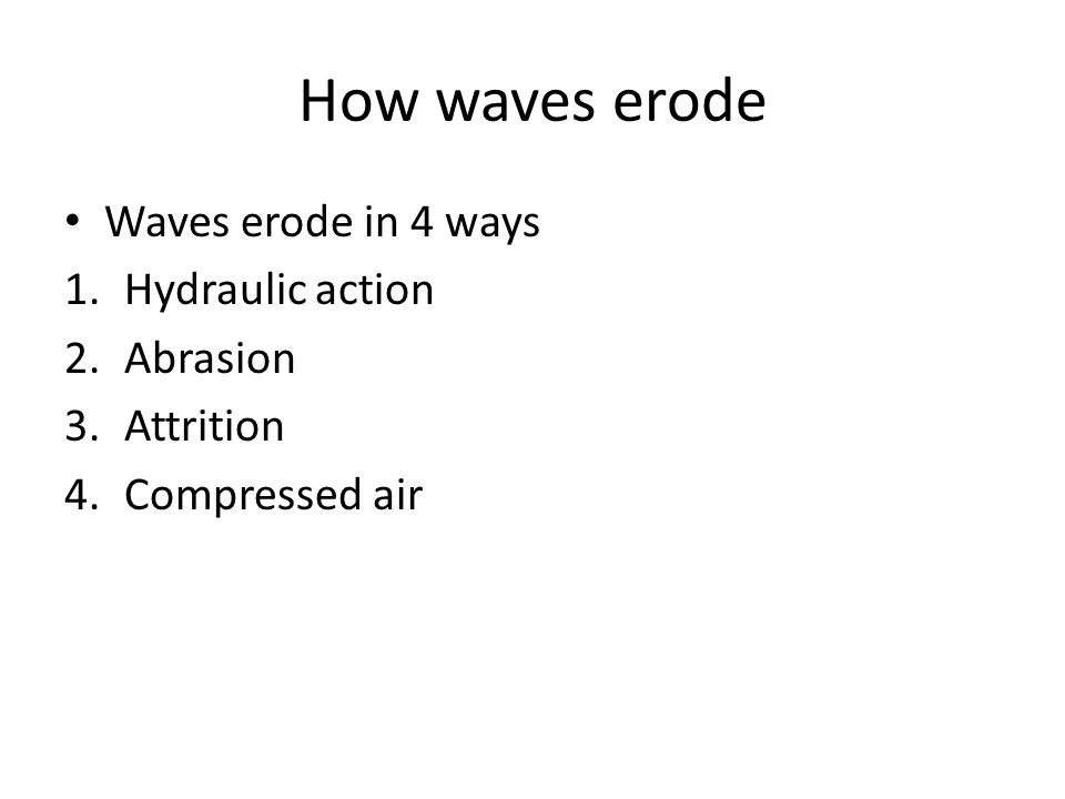 How waves erode Waves erode in 4 ways 1.Hydraulic action 2.Abrasion 3.Attrition 4.Compressed air