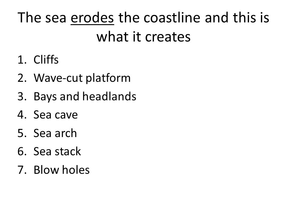 The sea erodes the coastline and this is what it creates 1.Cliffs 2.Wave-cut platform 3.Bays and headlands 4.Sea cave 5.Sea arch 6.Sea stack 7.Blow holes