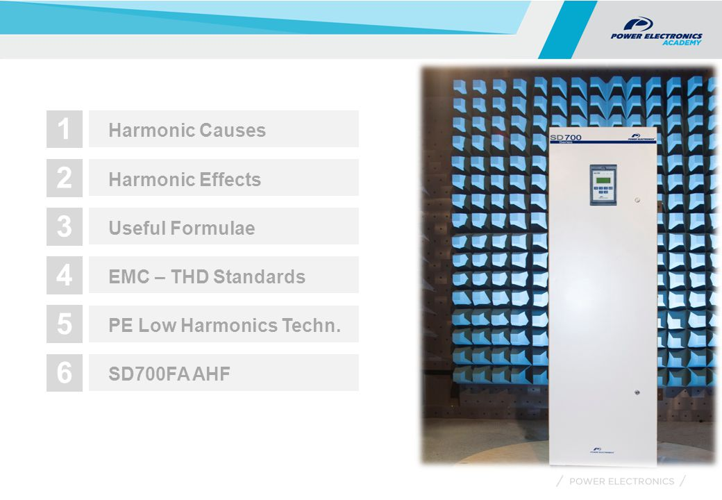 1 Harmonic Causes 2 Harmonic Effects 3 Useful Formulae 4 EMC – THD Standards 5 PE Low Harmonics Techn. 6 SD700FA AHF