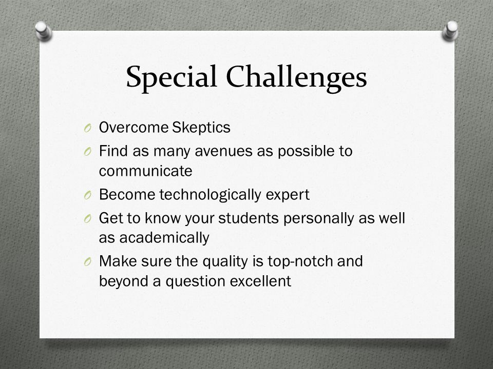 Special Challenges O Overcome Skeptics O Find as many avenues as possible to communicate O Become technologically expert O Get to know your students personally as well as academically O Make sure the quality is top-notch and beyond a question excellent