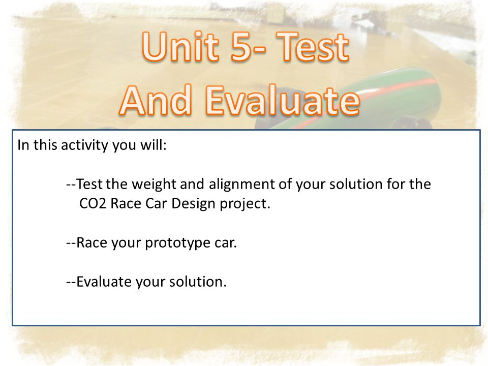 In this activity you will: --Test the weight and alignment of your solution for the CO2 Race Car Design project.