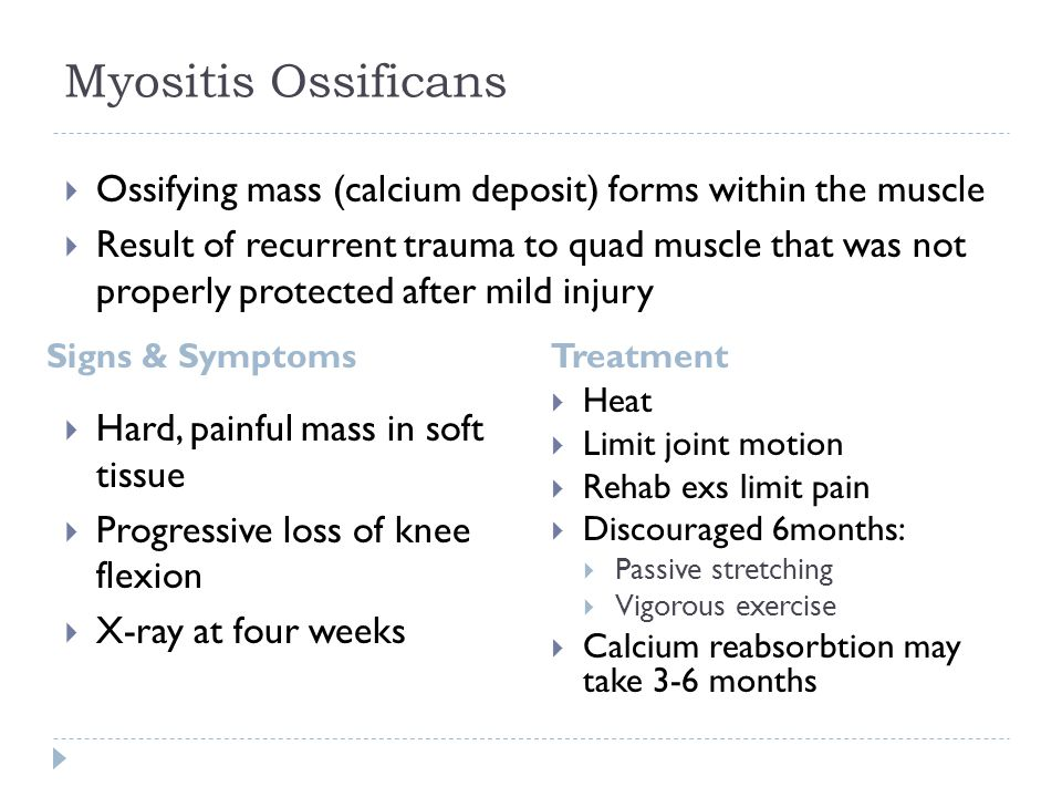 Myositis Ossificans Signs & SymptomsTreatment  Hard, painful mass in soft tissue  Progressive loss of knee flexion  X-ray at four weeks  Heat  Limit joint motion  Rehab exs limit pain  Discouraged 6months:  Passive stretching  Vigorous exercise  Calcium reabsorbtion may take 3-6 months  Ossifying mass (calcium deposit) forms within the muscle  Result of recurrent trauma to quad muscle that was not properly protected after mild injury