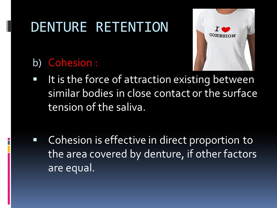DENTURE RETENTION b) Cohesion :  It is the force of attraction existing between similar bodies in close contact or the surface tension of the saliva.