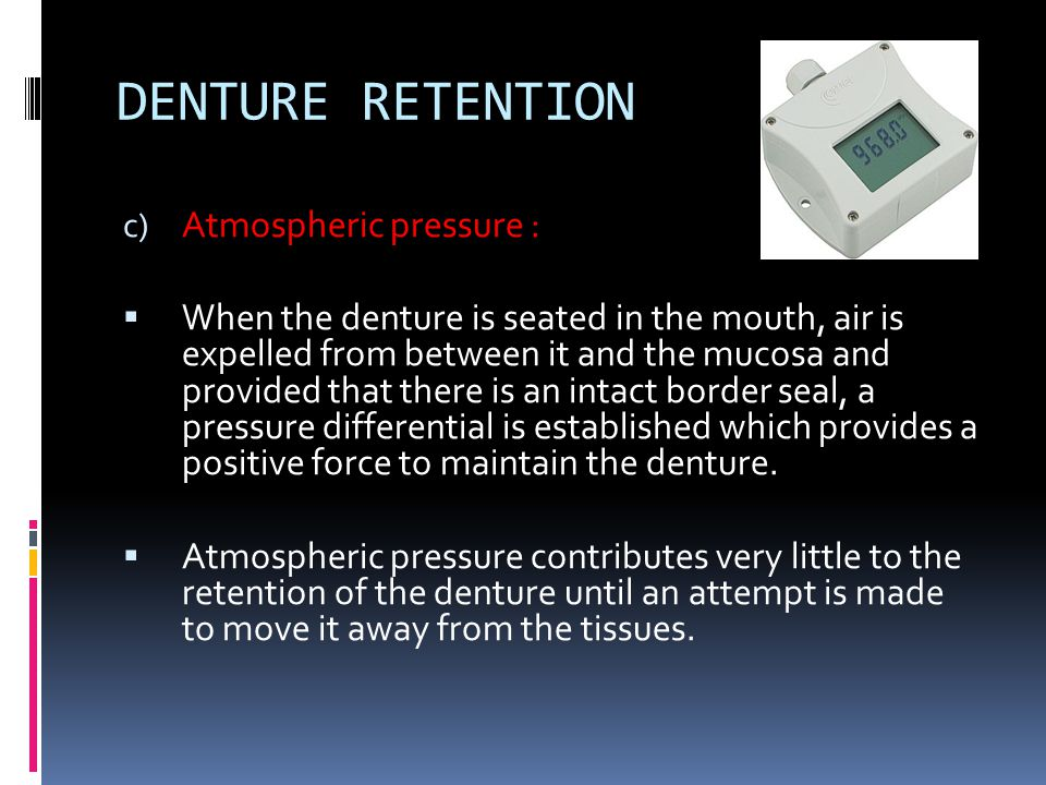 c) Atmospheric pressure :  When the denture is seated in the mouth, air is expelled from between it and the mucosa and provided that there is an inta