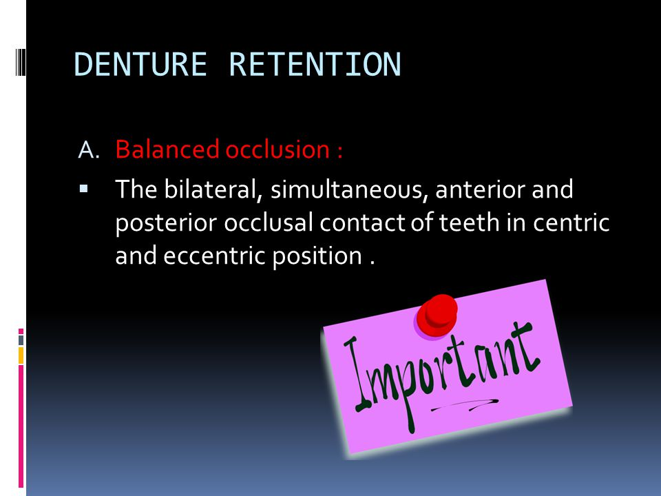 DENTURE RETENTION A. Balanced occlusion :  The bilateral, simultaneous, anterior and posterior occlusal contact of teeth in centric and eccentric pos