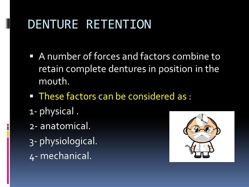 DENTURE RETENTION  A number of forces and factors combine to retain complete dentures in position in the mouth.  These factors can be considered as
