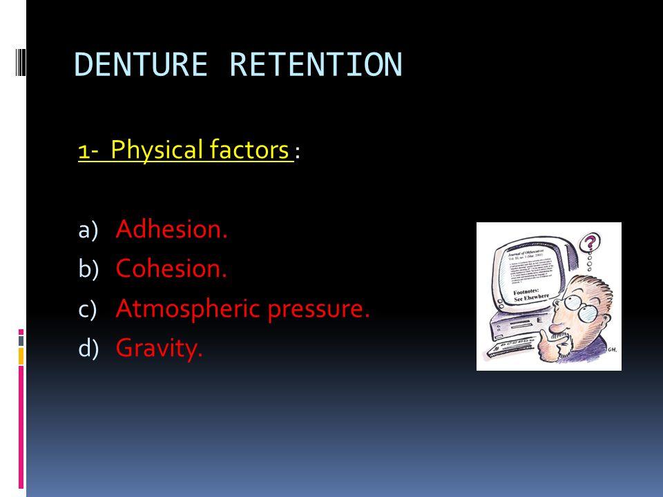 DENTURE RETENTION 1- Physical factors : a) Adhesion. b) Cohesion. c) Atmospheric pressure. d) Gravity.