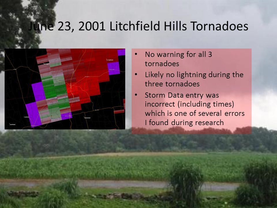 June 23, 2001 Litchfield Hills Tornadoes No warning for all 3 tornadoes Likely no lightning during the three tornadoes Storm Data entry was incorrect (including times) which is one of several errors I found during research
